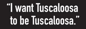 """Quote saying, """"I want Tuscaloosa to be Tuscaloosa."""""""